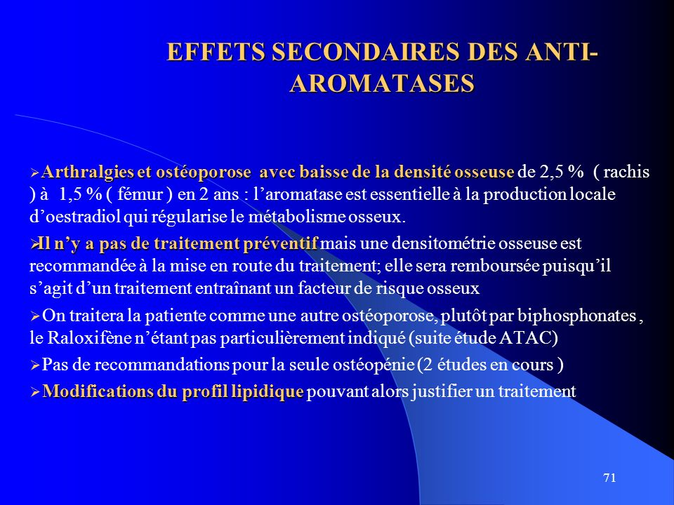 71 EFFETS SECONDAIRES DES ANTI- AROMATASES Arthralgies et ostéoporose avec baisse de la densité osseuse Arthralgies et ostéoporose avec baisse de la d