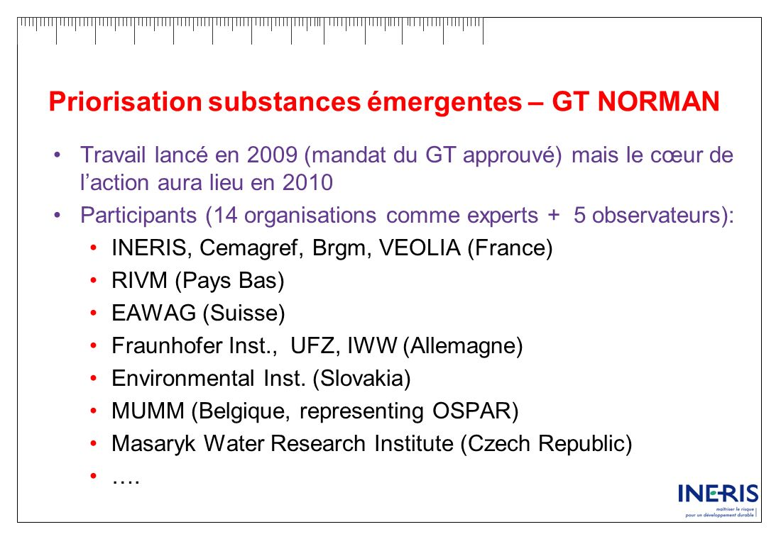 Priorisation substances émergentes – GT NORMAN Travail lancé en 2009 (mandat du GT approuvé) mais le cœur de laction aura lieu en 2010 Participants (1