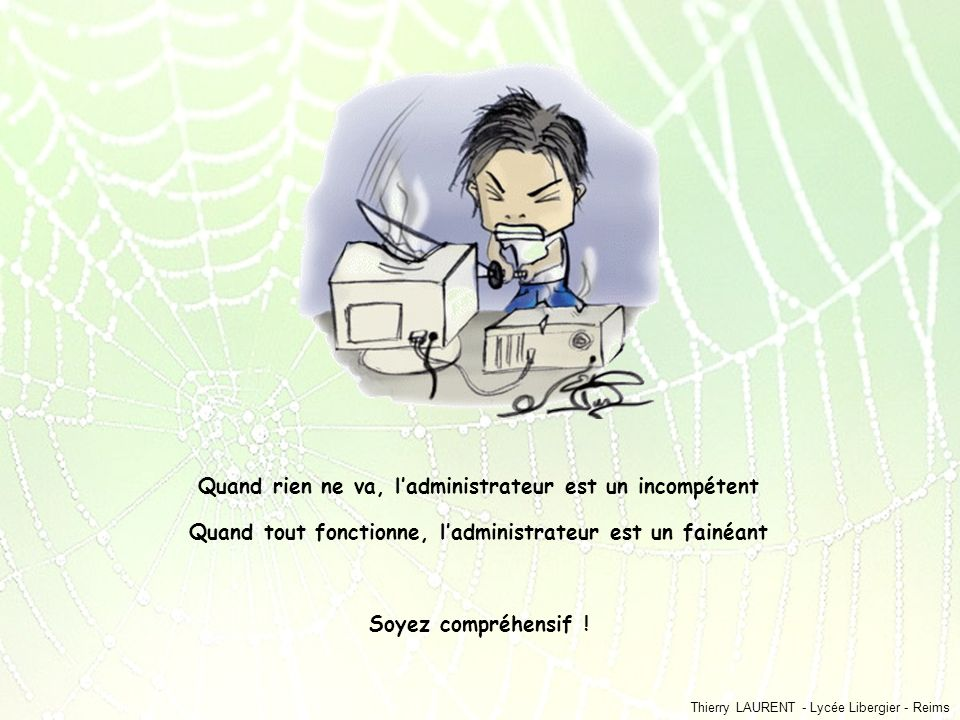 Thierry LAURENT - Lycée Libergier - Reims Quand rien ne va, ladministrateur est un incompétent Quand tout fonctionne, ladministrateur est un fainéant