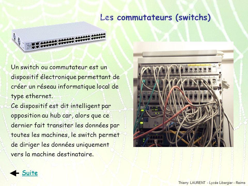Thierry LAURENT - Lycée Libergier - Reims Les commutateurs (switchs) Suite Un switch ou commutateur est un dispositif électronique permettant de créer