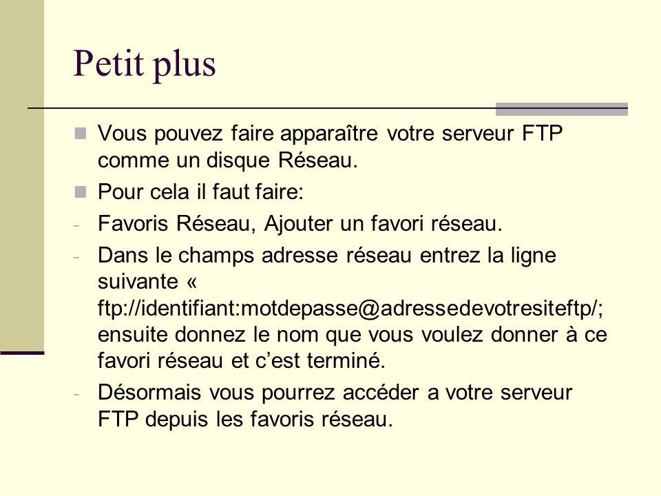 Petit plus Vous pouvez faire apparaître votre serveur FTP comme un disque Réseau. Pour cela il faut faire: - Favoris Réseau, Ajouter un favori réseau.