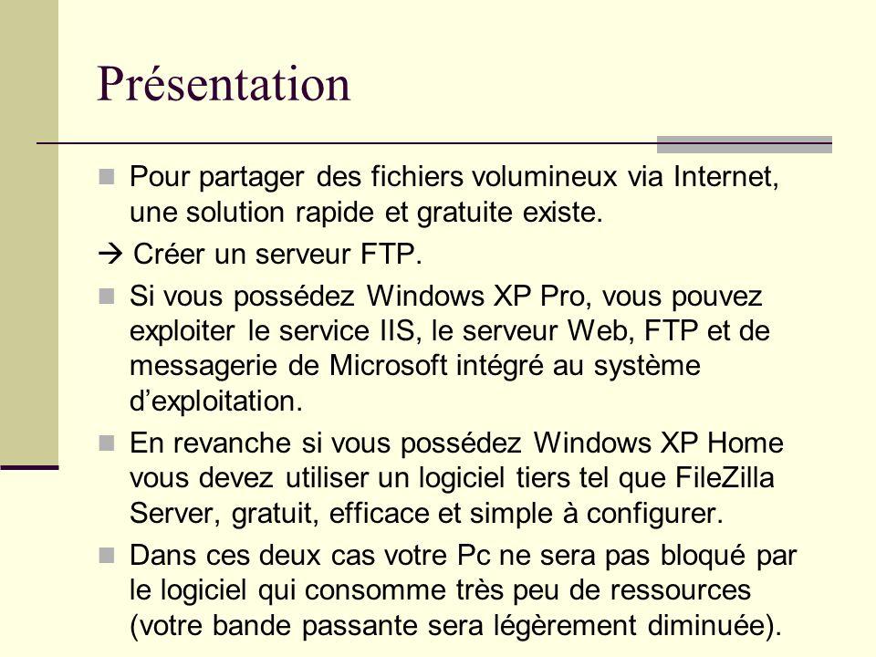 Présentation Pour partager des fichiers volumineux via Internet, une solution rapide et gratuite existe. Créer un serveur FTP. Si vous possédez Window