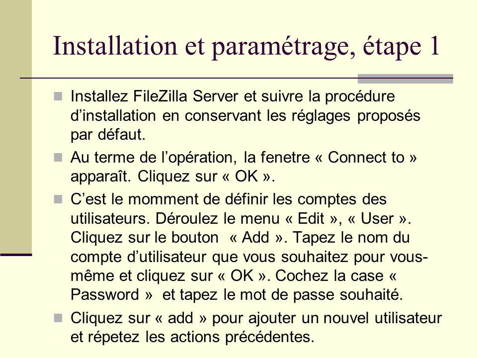 Installation et paramétrage, étape 1 Installez FileZilla Server et suivre la procédure dinstallation en conservant les réglages proposés par défaut. A