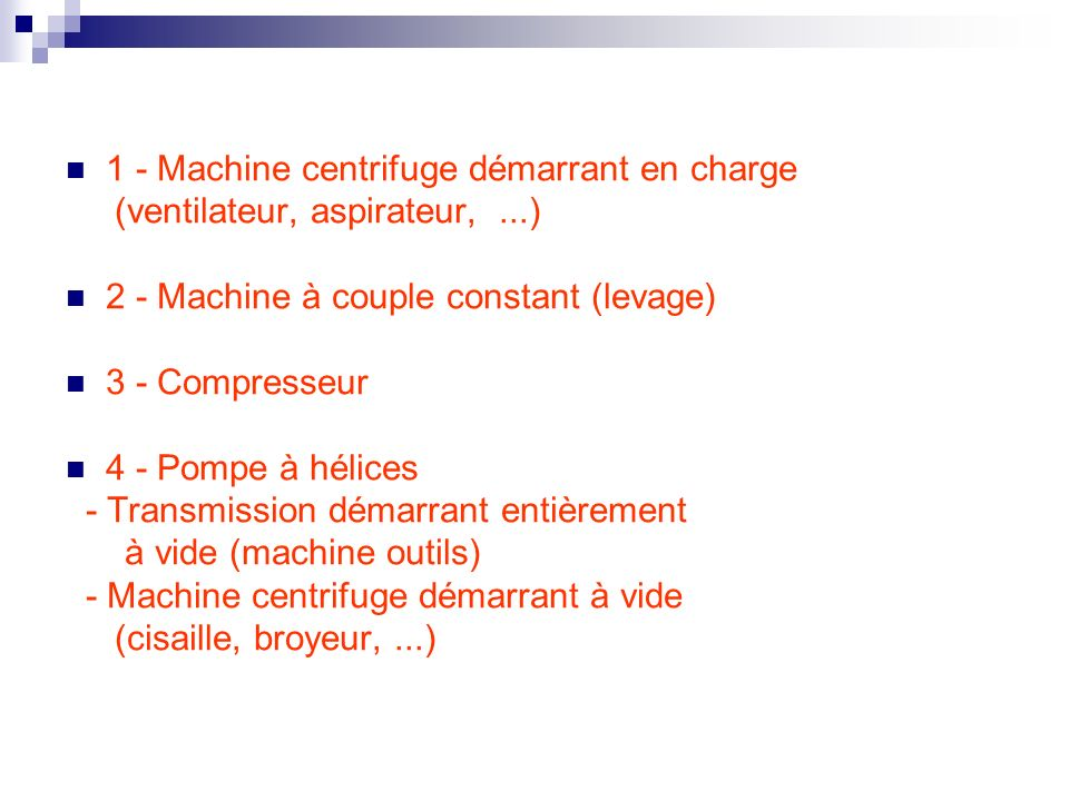 1 - Machine centrifuge démarrant en charge (ventilateur, aspirateur,...) 2 - Machine à couple constant (levage) 3 - Compresseur 4 - Pompe à hélices -