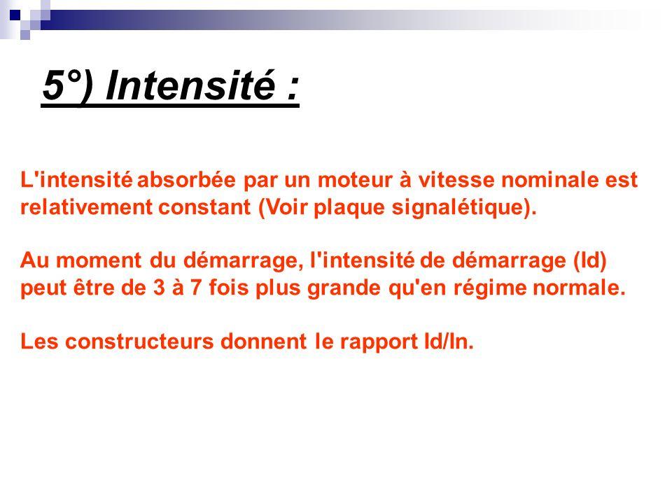 5°) Intensité : L'intensité absorbée par un moteur à vitesse nominale est relativement constant (Voir plaque signalétique). Au moment du démarrage, l'