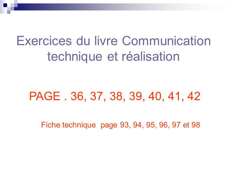 Exercices du livre Communication technique et réalisation PAGE. 36, 37, 38, 39, 40, 41, 42 Fiche technique page 93, 94, 95, 96, 97 et 98