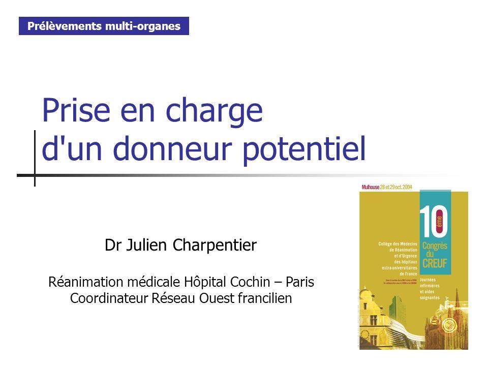 Prise en charge d'un donneur potentiel Dr Julien Charpentier Réanimation médicale Hôpital Cochin – Paris Coordinateur Réseau Ouest francilien Prélèvem