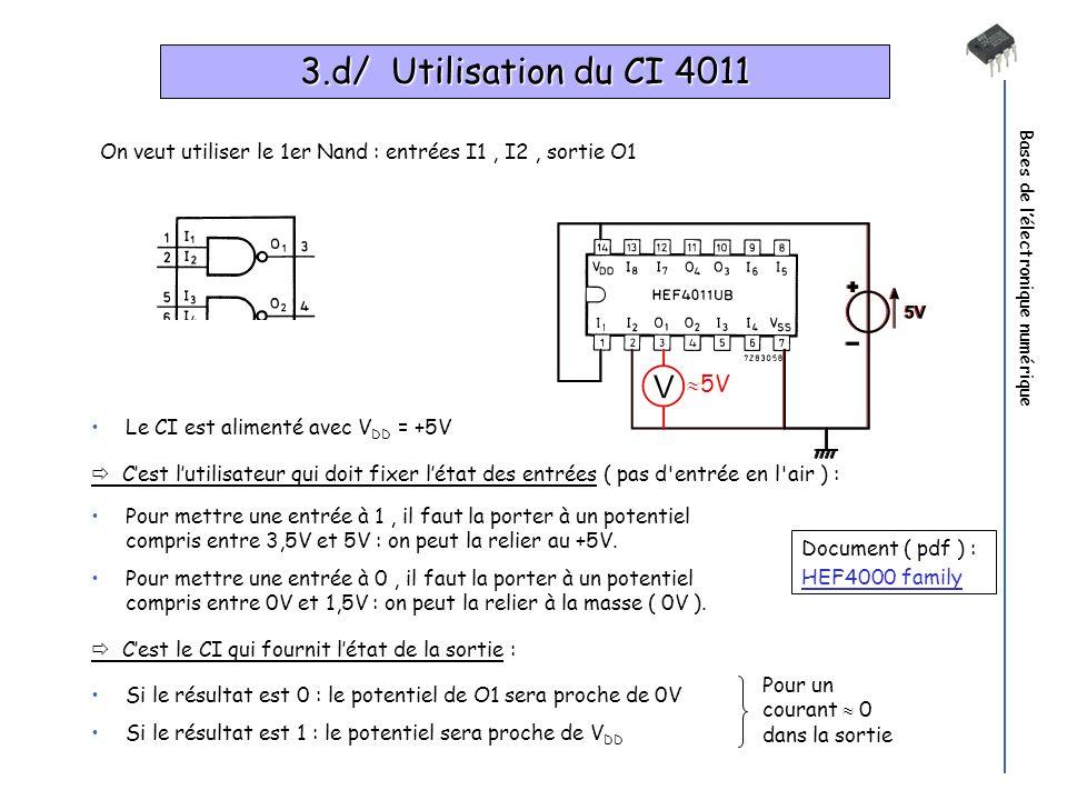 Bases de lélectronique numérique 3.d/ Utilisation du CI 4011 Pour un courant 0 dans la sortie Le CI est alimenté avec V DD = +5V Cest lutilisateur qui