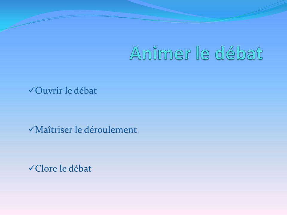 Ouvrir le débat Maîtriser le déroulement Clore le débat