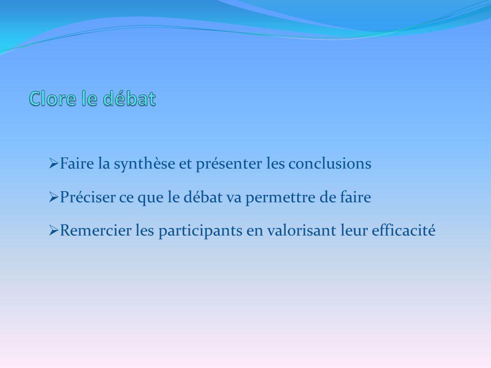 Faire la synthèse et présenter les conclusions Préciser ce que le débat va permettre de faire Remercier les participants en valorisant leur efficacité