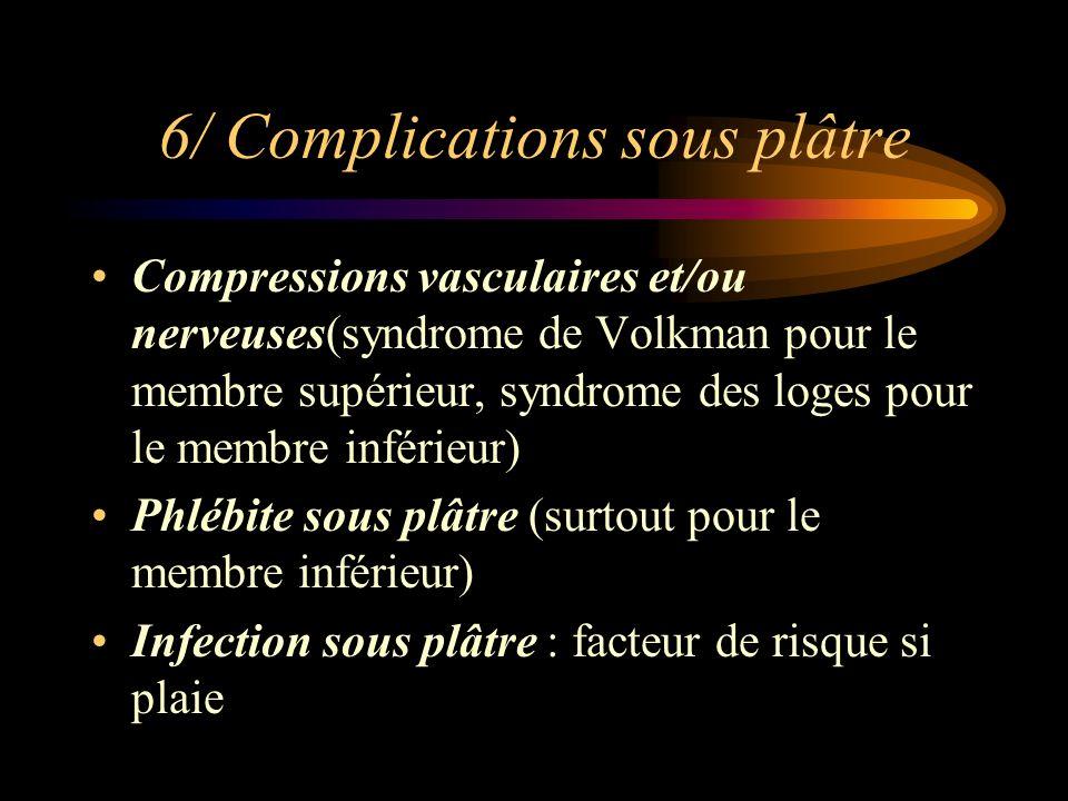 6/ Complications sous plâtre Compressions vasculaires et/ou nerveuses(syndrome de Volkman pour le membre supérieur, syndrome des loges pour le membre