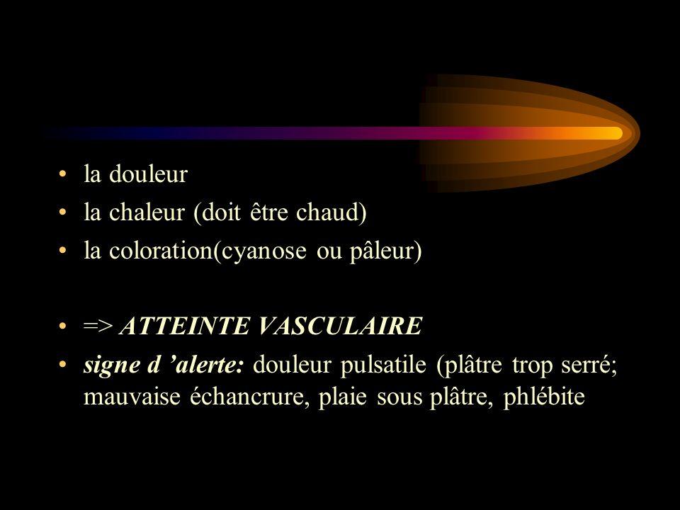 la douleur la chaleur (doit être chaud) la coloration(cyanose ou pâleur) => ATTEINTE VASCULAIRE signe d alerte: douleur pulsatile (plâtre trop serré;