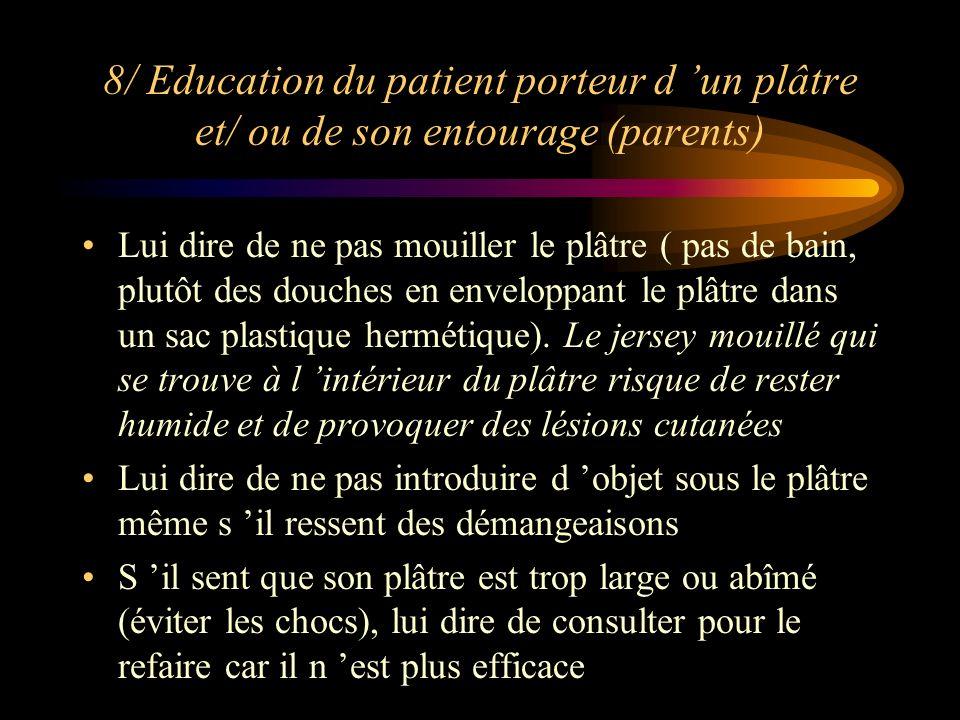 8/ Education du patient porteur d un plâtre et/ ou de son entourage (parents) Lui dire de ne pas mouiller le plâtre ( pas de bain, plutôt des douches