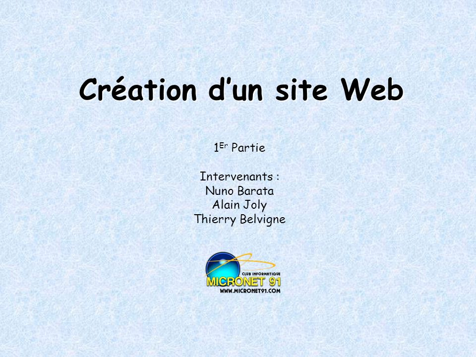 Création dun site Web 1 Er Partie Intervenants : Nuno Barata Alain Joly Thierry Belvigne