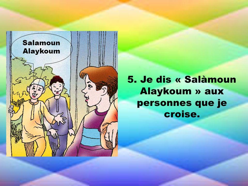 5. Je dis « Salàmoun Alaykoum » aux personnes que je croise. Salamoun Alaykoum