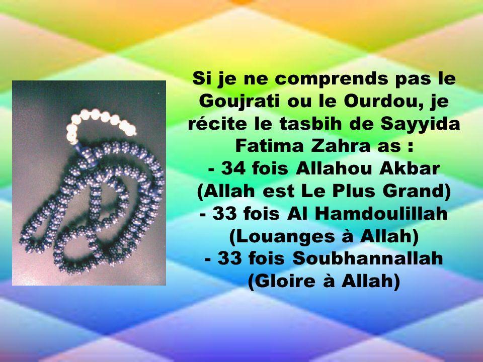 Si je ne comprends pas le Goujrati ou le Ourdou, je récite le tasbih de Sayyida Fatima Zahra as : - 34 fois Allahou Akbar (Allah est Le Plus Grand) -