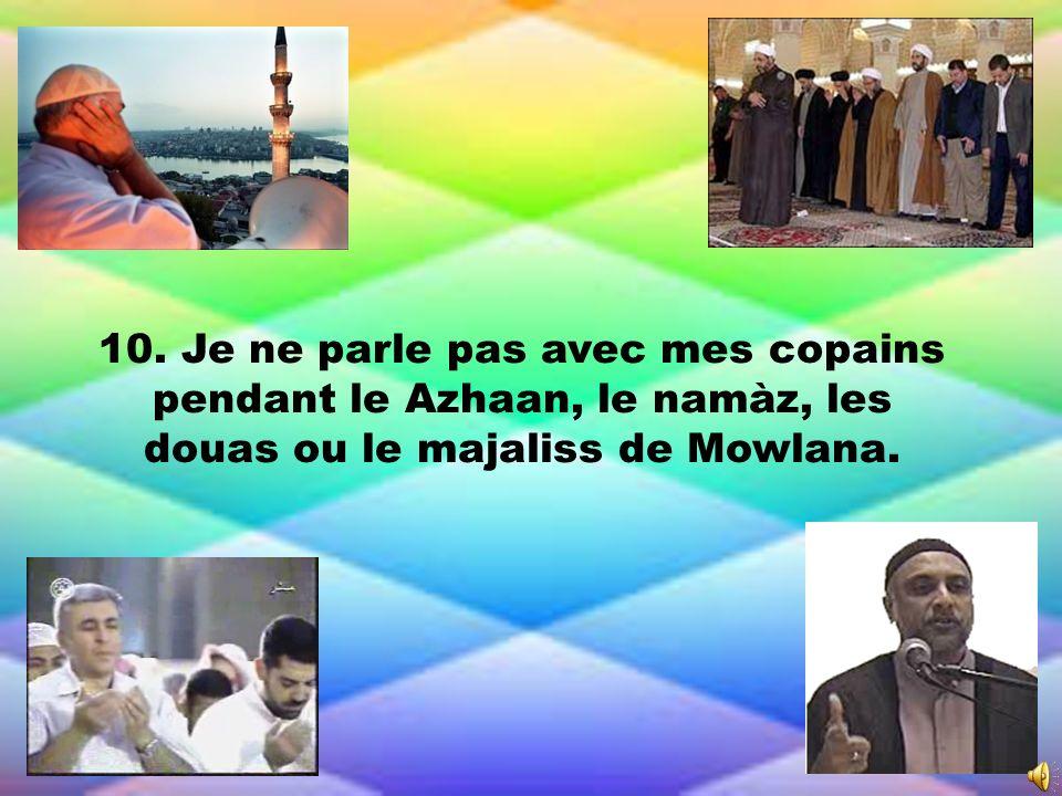 10. Je ne parle pas avec mes copains pendant le Azhaan, le namàz, les douas ou le majaliss de Mowlana.