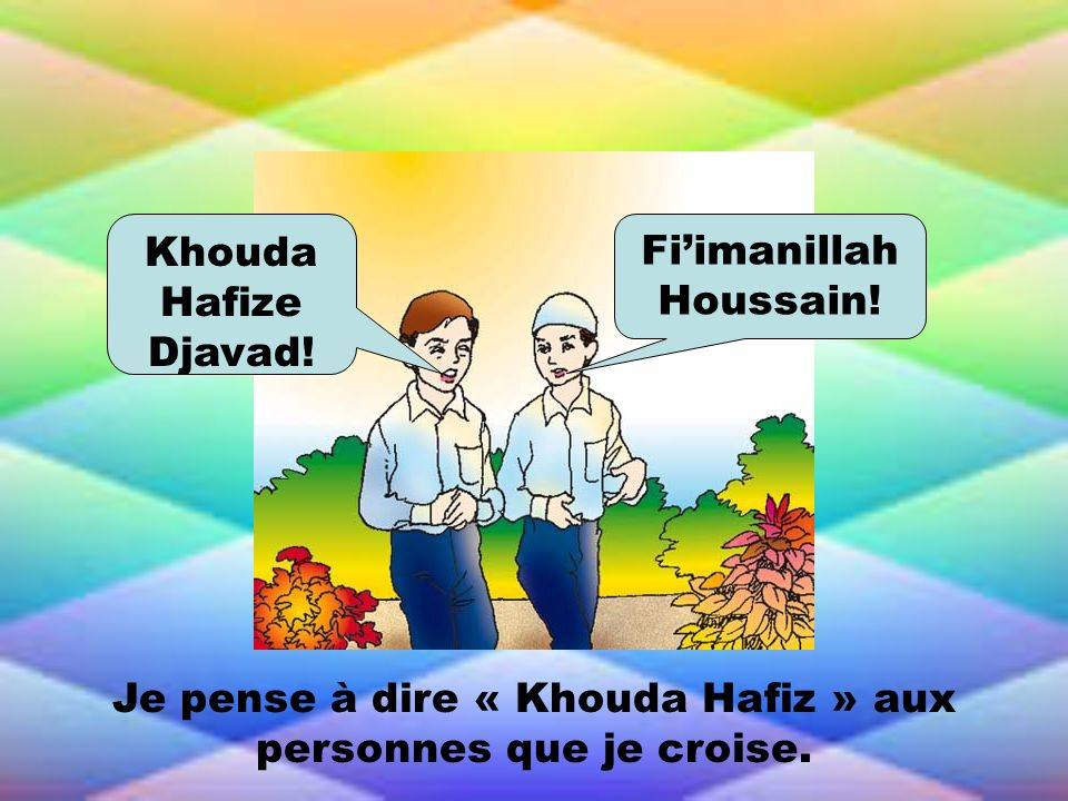 Je pense à dire « Khouda Hafiz » aux personnes que je croise. Khouda Hafize Djavad! Fiimanillah Houssain!
