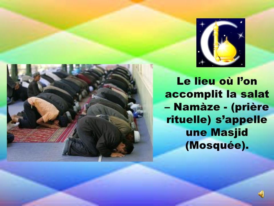 Le lieu où lon accomplit la salat – Namàze - (prière rituelle) sappelle une Masjid (Mosquée).