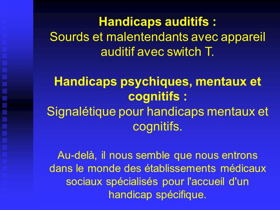 Handicaps auditifs : Sourds et malentendants avec appareil auditif avec switch T. Handicaps psychiques, mentaux et cognitifs : Signalétique pour handi
