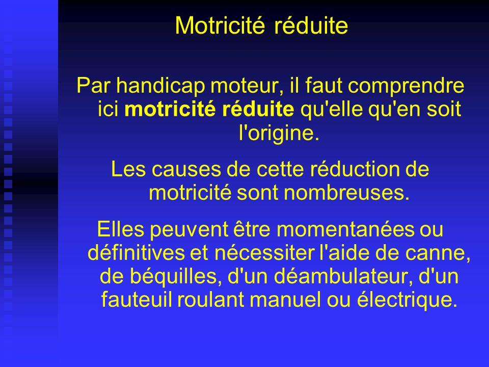 Motricité réduite Par handicap moteur, il faut comprendre ici motricité réduite qu'elle qu'en soit l'origine. Les causes de cette réduction de motrici