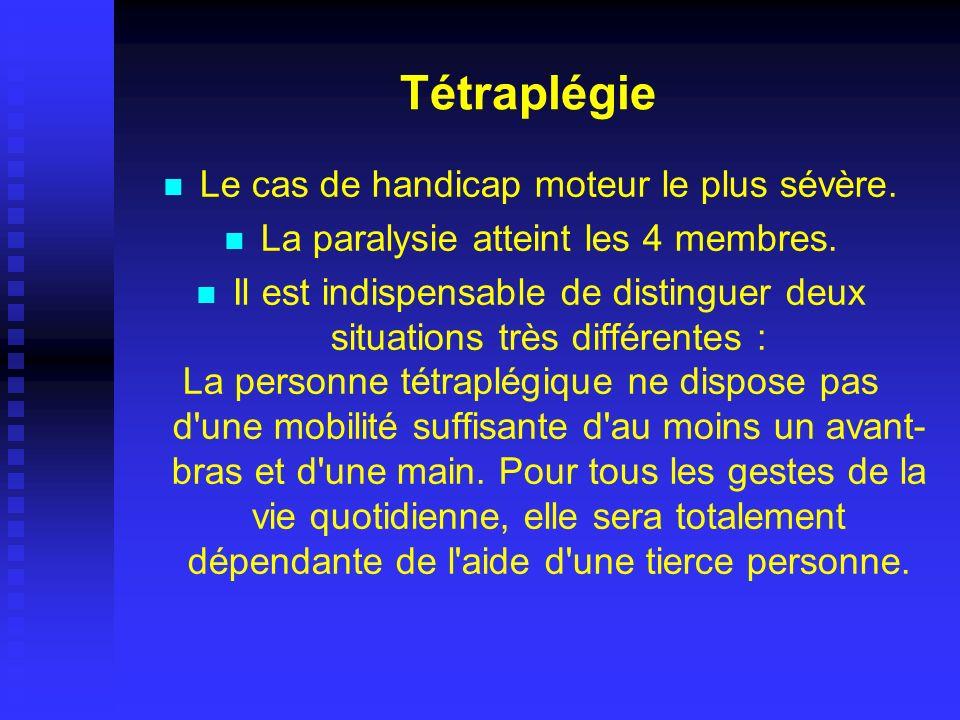 Tétraplégie Le cas de handicap moteur le plus sévère. La paralysie atteint les 4 membres. Il est indispensable de distinguer deux situations très diff