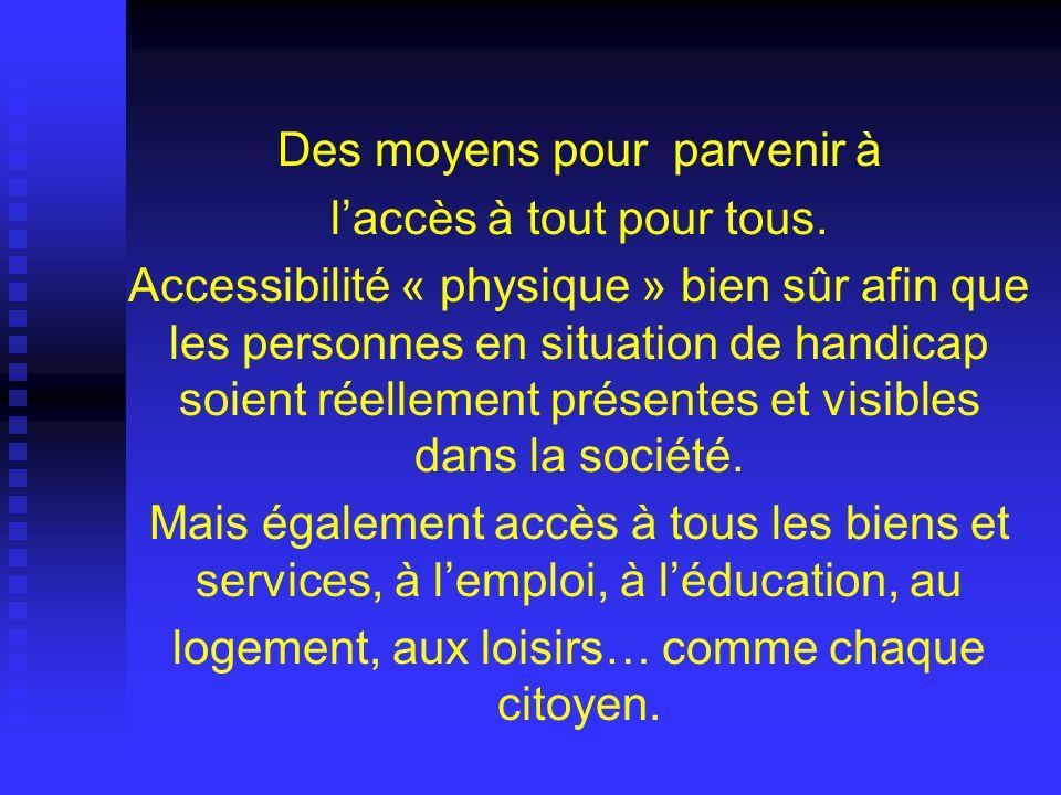 Des moyens pour parvenir à laccès à tout pour tous. Accessibilité « physique » bien sûr afin que les personnes en situation de handicap soient réellem