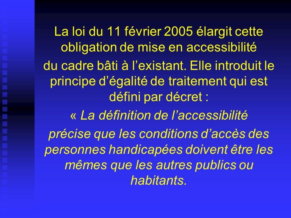 La loi du 11 février 2005 élargit cette obligation de mise en accessibilité du cadre bâti à lexistant. Elle introduit le principe dégalité de traiteme