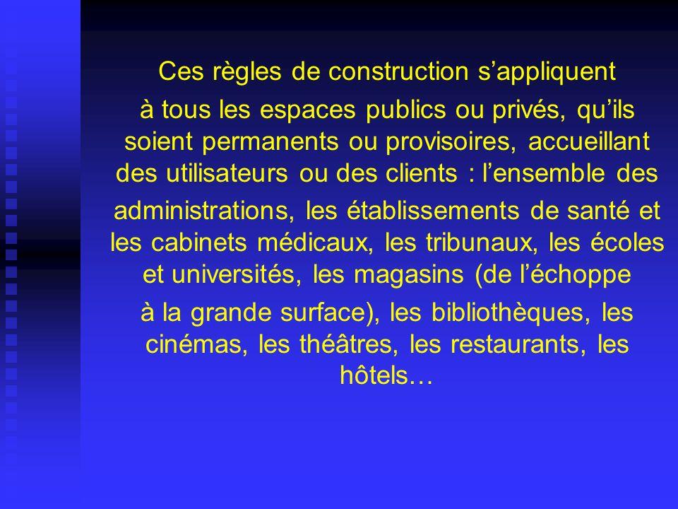 Ces règles de construction sappliquent à tous les espaces publics ou privés, quils soient permanents ou provisoires, accueillant des utilisateurs ou d