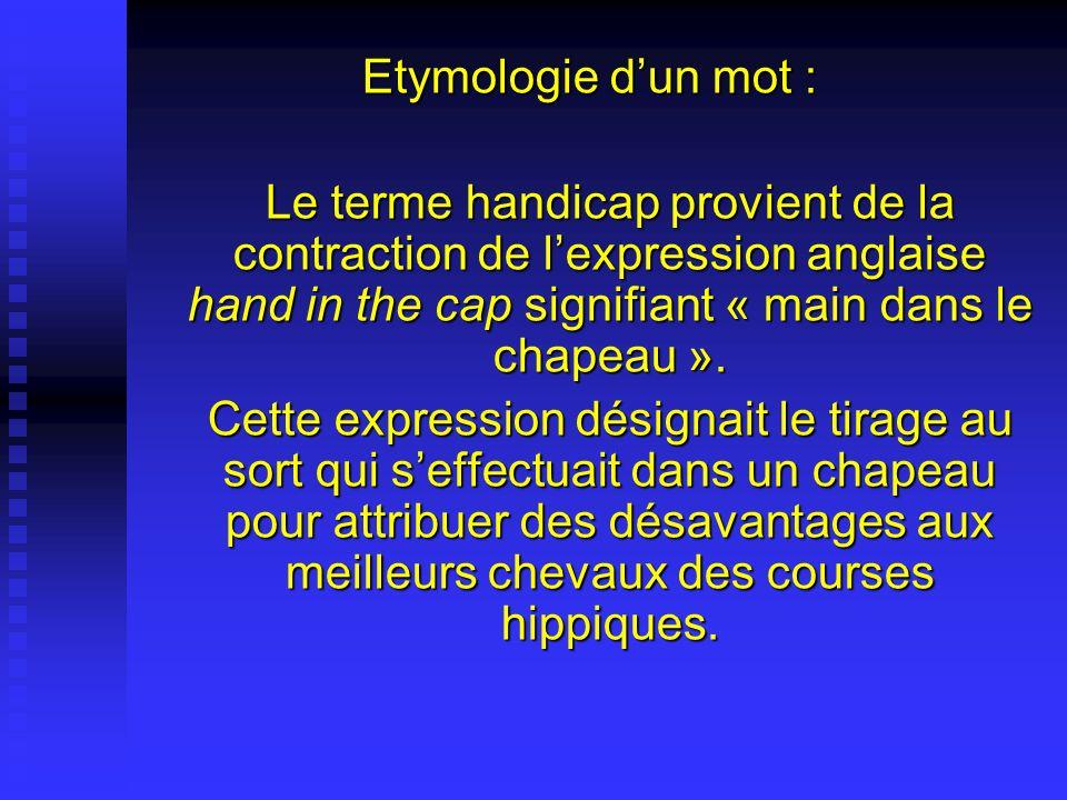 Etymologie dun mot : Le terme handicap provient de la contraction de lexpression anglaise hand in the cap signifiant « main dans le chapeau ». Cette e