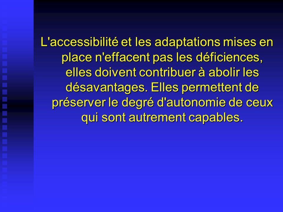 L'accessibilité et les adaptations mises en place n'effacent pas les déficiences, elles doivent contribuer à abolir les désavantages. Elles permettent