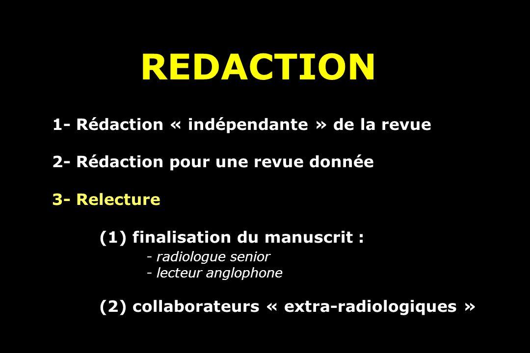 REDACTION 1- Rédaction « indépendante » de la revue 2- Rédaction pour une revue donnée 3- Relecture (1) finalisation du manuscrit : - radiologue senior - lecteur anglophone (2) collaborateurs « extra-radiologiques »