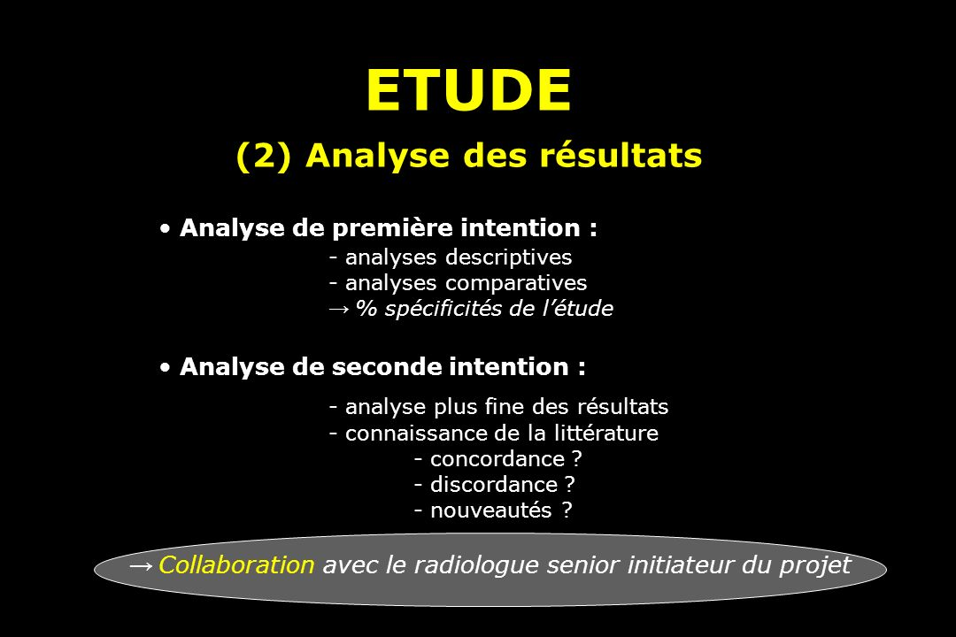 ETUDE (2) Analyse des résultats ETUDE (2) Analyse des résultats Analyse de première intention : - analyses descriptives - analyses comparatives % spécificités de létude Analyse de seconde intention : - analyse plus fine des résultats - connaissance de la littérature - concordance .