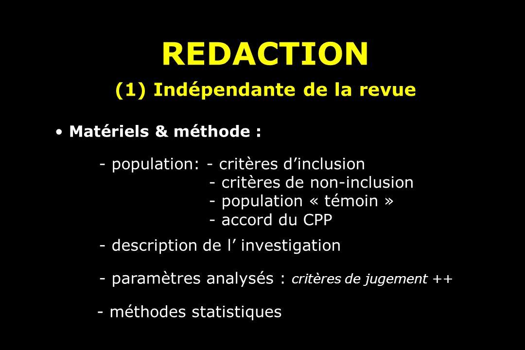 REDACTION (1) Indépendante de la revue REDACTION (1) Indépendante de la revue Matériels & méthode : - population: - critères dinclusion - critères de non-inclusion - population « témoin » - accord du CPP - description de l investigation - paramètres analysés : critères de jugement ++ - méthodes statistiques