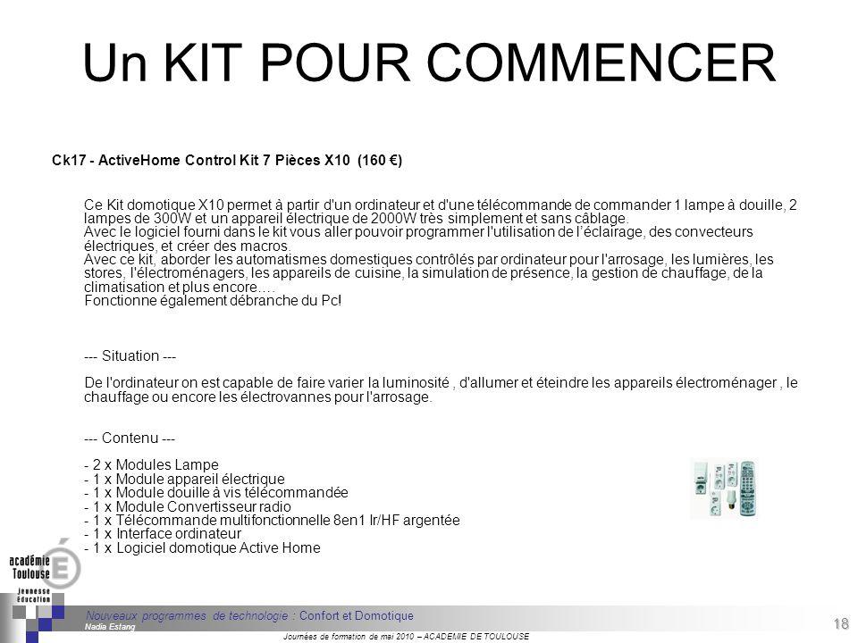 18 Séminaire « Définition de Produits » : méthodologie de définition dune pièce GREC INITIALES Journées de formation de mai 2010 – ACADEMIE DE TOULOUSE 18 Nouveaux programmes de technologie : Confort et Domotique Nadia Estang Un KIT POUR COMMENCER Ck17 - ActiveHome Control Kit 7 Pièces X10 (160 ) Ce Kit domotique X10 permet à partir d un ordinateur et d une télécommande de commander 1 lampe à douille, 2 lampes de 300W et un appareil électrique de 2000W très simplement et sans câblage.