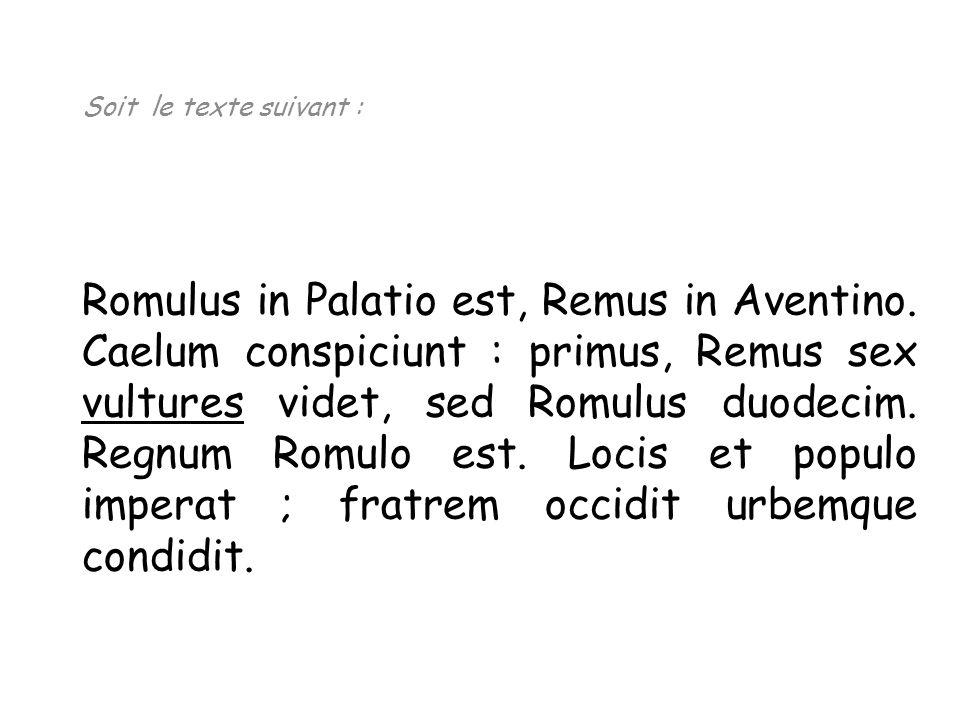 Soit le texte suivant : Romulus in Palatio est, Remus in Aventino. Caelum conspiciunt : primus, Remus sex vultures videt, sed Romulus duodecim. Regnum
