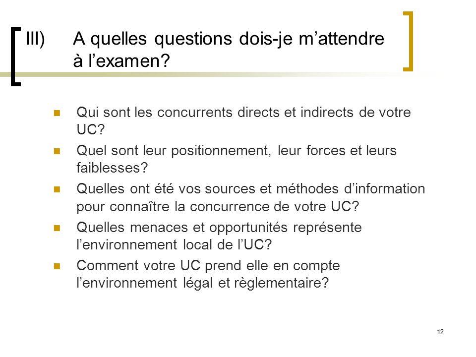 12 III) A quelles questions dois-je mattendre à lexamen? Qui sont les concurrents directs et indirects de votre UC? Quel sont leur positionnement, leu