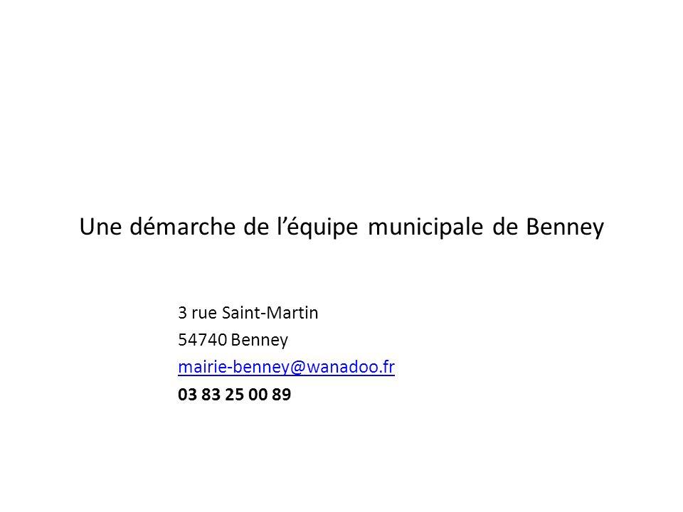 Une démarche de léquipe municipale de Benney 3 rue Saint-Martin 54740 Benney mairie-benney@wanadoo.fr 03 83 25 00 89