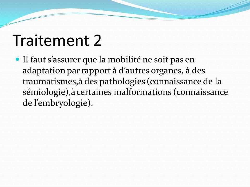 Traitement 2 Il faut sassurer que la mobilité ne soit pas en adaptation par rapport à dautres organes, à des traumatismes,à des pathologies (connaissa