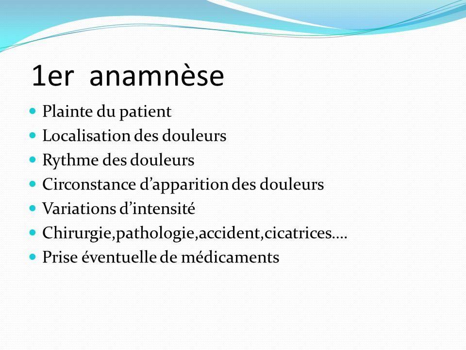 1er anamnèse Plainte du patient Localisation des douleurs Rythme des douleurs Circonstance dapparition des douleurs Variations dintensité Chirurgie,pa