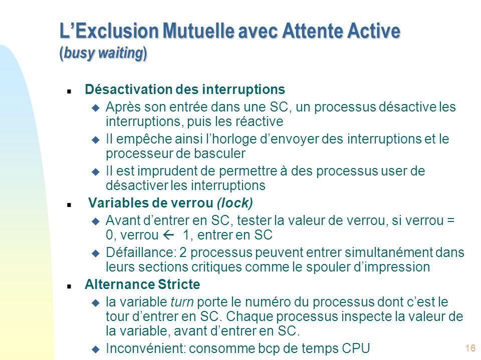 16 LExclusion Mutuelle avec Attente Active ( busy waiting ) n Désactivation des interruptions u Après son entrée dans une SC, un processus désactive l