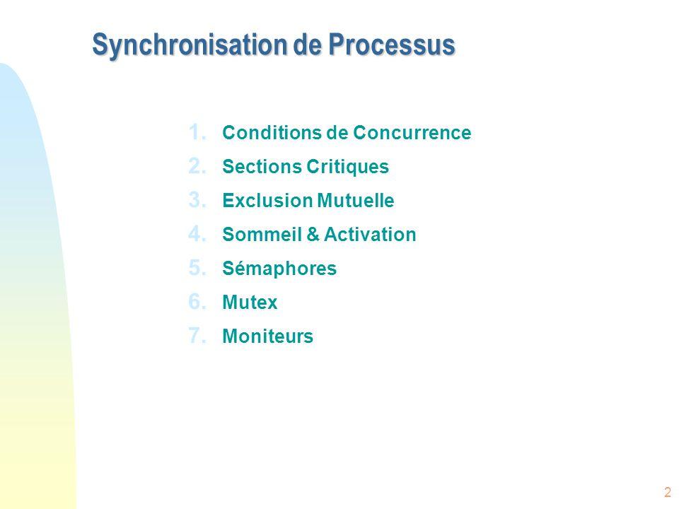 2 Synchronisation de Processus 1. Conditions de Concurrence 2. Sections Critiques 3. Exclusion Mutuelle 4. Sommeil & Activation 5. Sémaphores 6. Mutex