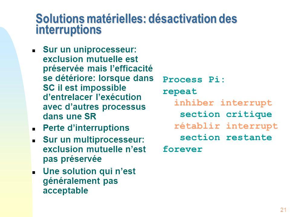 21 Solutions matérielles: désactivation des interruptions n Sur un uniprocesseur: exclusion mutuelle est préservée mais lefficacité se détériore: lors