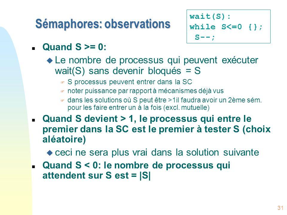 31 Sémaphores: observations n Quand S >= 0: u Le nombre de processus qui peuvent exécuter wait(S) sans devenir bloqués = S F S processus peuvent entre