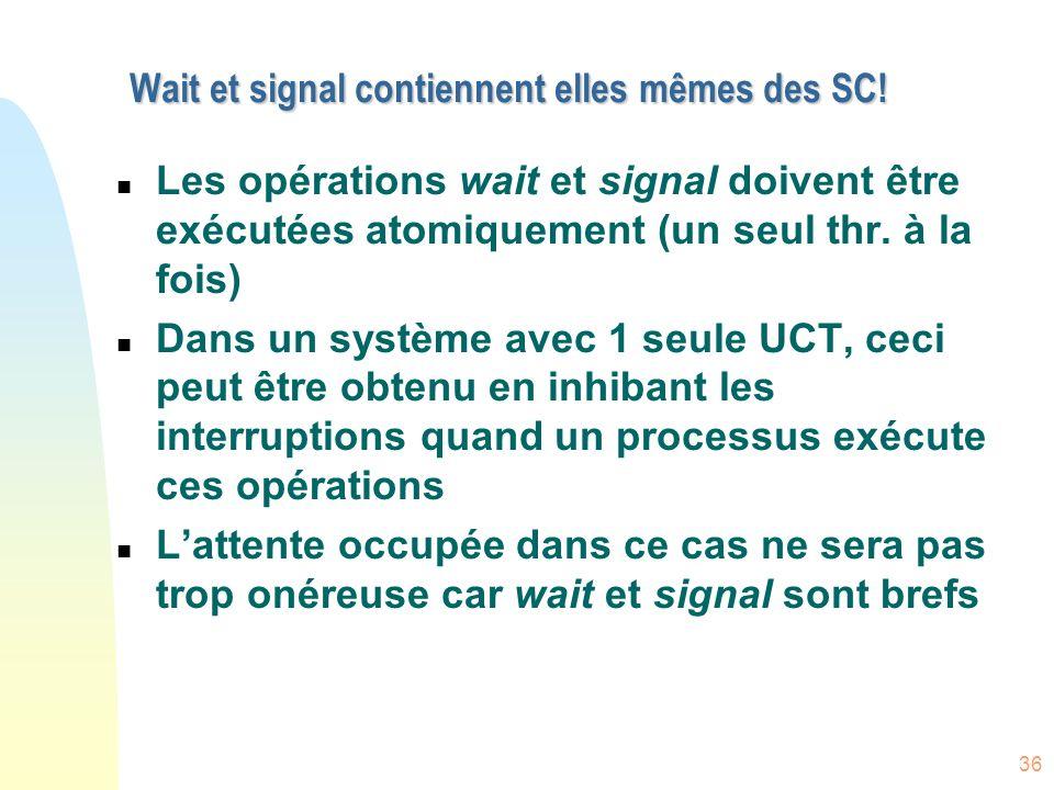 36 Wait et signal contiennent elles mêmes des SC! n Les opérations wait et signal doivent être exécutées atomiquement (un seul thr. à la fois) n Dans