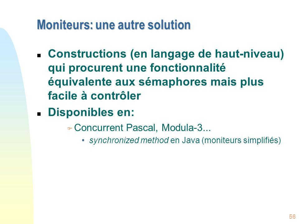 56 Moniteurs: une autre solution n Constructions (en langage de haut-niveau) qui procurent une fonctionnalité équivalente aux sémaphores mais plus fac