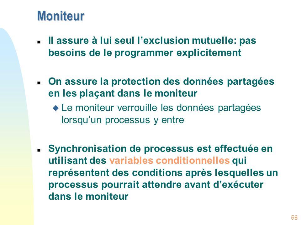 58 Moniteur n Il assure à lui seul lexclusion mutuelle: pas besoins de le programmer explicitement n On assure la protection des données partagées en