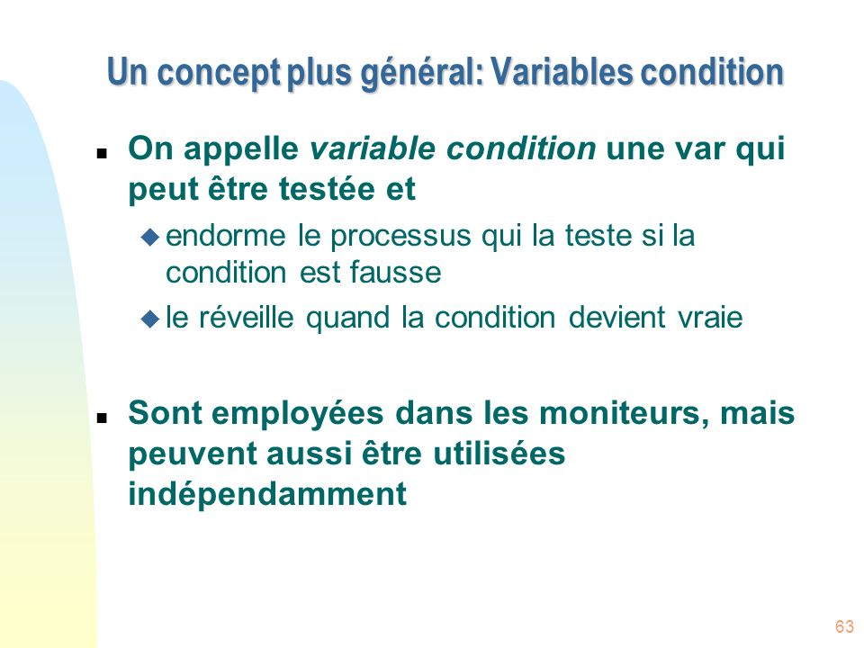 63 Un concept plus général: Variables condition n On appelle variable condition une var qui peut être testée et u endorme le processus qui la teste si