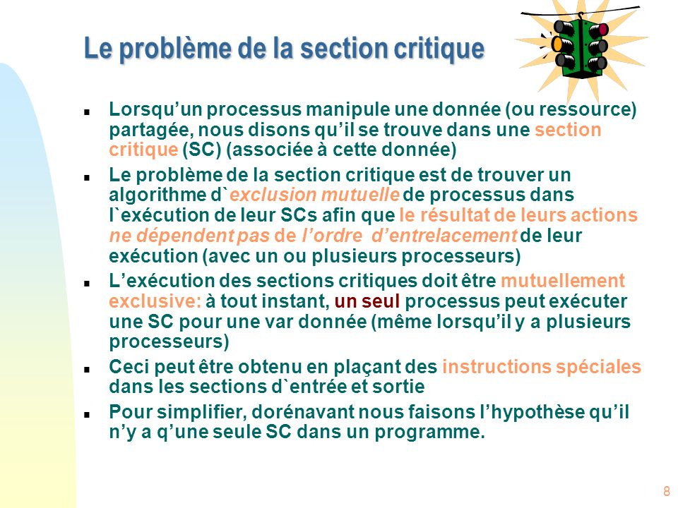 8 Le problème de la section critique n Lorsquun processus manipule une donnée (ou ressource) partagée, nous disons quil se trouve dans une section cri