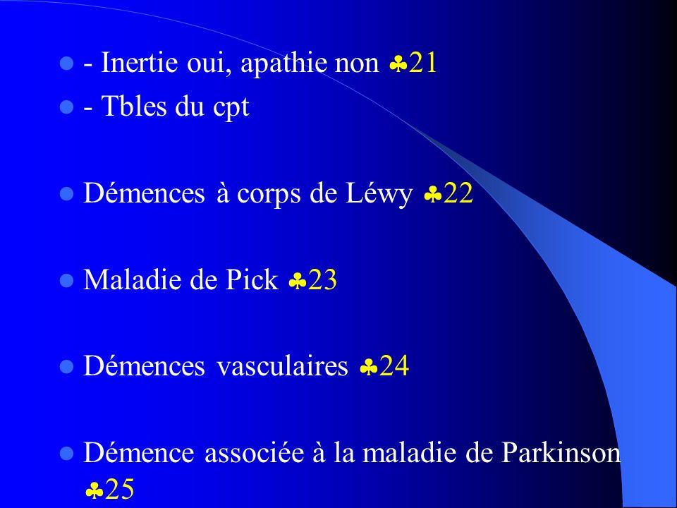 - Inertie oui, apathie non 21 - Tbles du cpt Démences à corps de Léwy 22 Maladie de Pick 23 Démences vasculaires 24 Démence associée à la maladie de P